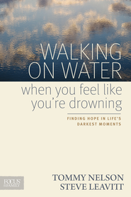 Walking on Water When You Feel Like You're Drowning: Finding Hope in Life's Darkest Moments - eBook  -     By: Tommy Nelson, Steve Leavitt