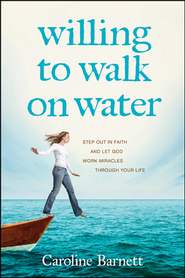 Willing to Walk on Water: Step Out in Faith and Let God Work Miracles through Your Life - eBook  -     By: Caroline Barnett