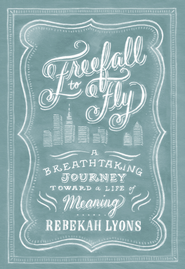 Freefall to Fly: A Breathtaking Journey Toward a Life of Meaning - eBook  -     By: Rebekah Lyons
