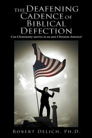The Deafening Cadence of Biblical Defection: Can Christianity survive in an anti-Christian America? - eBook  -     By: Robert Delich