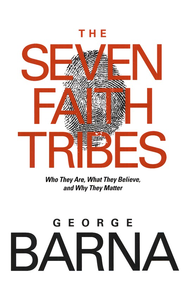 The Seven Faith Tribes: Who They Are, What They Believe, and Why They Matter  -     By: George Barna