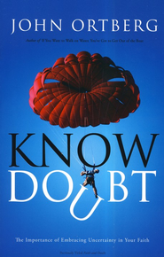 Know Doubt: The Importance of Embracing Uncertainty in Your Faith  -              By: John Ortberg