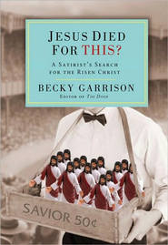 Jesus Died for This?: A Religious Satirist's Search for the Risen Christ - eBook  -     By: Becky Garrison