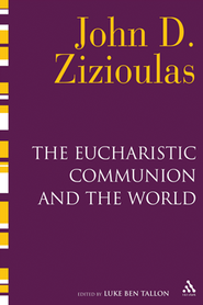 The Eucharistic Communion and the World  -     By: John D. Zizioulas