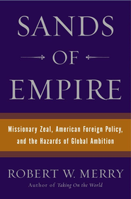 Sands of Empire: Missionary Zeal, American Foreign Policy & the Hazards of Global Ambition  -              By: Robert W. Merry
