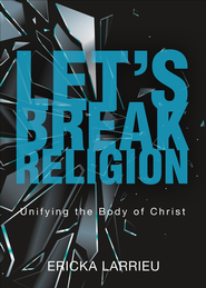 Let's Break Religion: Unifying the Body of Christ - eBook  -     By: Ericka Larrieu