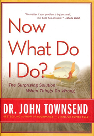 Now What Do I Do? The Surprising Solution When Things Go Wrong  -     By: Dr. John Townsend