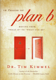 In Praise of Plan B: Moving From What Is to What Can Be  -     By: Tim Kimmel