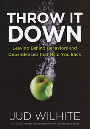 Throw It Down: Leaving Behind Behaviors and   Dependencies That Hold You Back  -     By: Jud Wilhite
