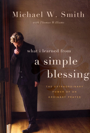 What I Learned from a Simple Blessing: The Power of an Ordinary Prayer  -     By: Michael W. Smith, Thomas Williams