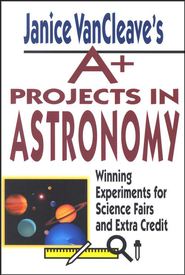 Janice VanCleave's A+ Projects in Astronomy: Winning Experiments for Science Fairs and Extra Credit            -     By: Janice VanCleave