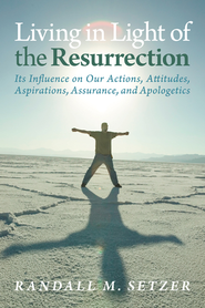 Living in Light of the Resurrection: Its Influence on Our Actions, Attitudes, Aspirations, Assurance, and Apologetics - eBook  -     By: Randall Setzer
