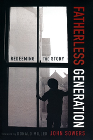 Fatherless Generation: Redeeming the Story  -              By: John Sowers