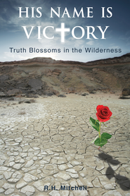 His Name is Victory: Truth Blossoms in the Wilderness - eBook  -     By: R.H. Mitchell