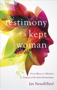 Testimony of a Kept Woman: From Misery to Ministry Instead of the State Penitentiary - eBook  -     By: Jan Newell-Byrd