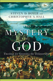 Mystery of God, The: Theology for Knowing the Unknowable - eBook  -     By: Steven D. Boyer, Christopher A. Hall