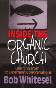 Inside the Organic Church: Learning from 12 Emerging Congregations  -              By: Bob Whitesel