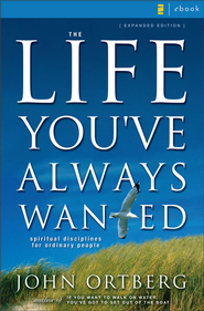 The Life You've Always Wanted: Spiritual Disciplines for Ordinary People - eBook  -     By: John Ortberg