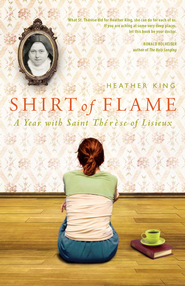 Shirt of Flame: A Year with Saint Therese of Lisieux - eBook  -     By: Heather King
