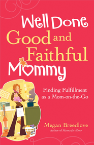 Well Done Good and Faithful Mommy: Finding Fullfilment as a Mom-on-the-Go - eBook  -     By: Megan Breedlove