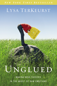 Unglued: Making Wise Choices in the Midst of Raw Emotions  -              By: Lysa TerKeurst