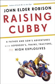 Raising Cubby: A Father and Son's Adventures with Asperger's, Trains, Tractors, and High Explosives - eBook  -     By: John Elder Robison