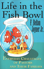 Life in the Fish Bowl: Everyday Challenges of Pastors and Their Families  -     By: F. Belton Joyner Jr.