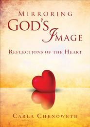 Mirroring God's Image: Reflections of the Heart - eBook  -     By: Carla Chenoweth
