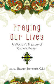 Praying Our Lives: A Woman's Treasury of Catholic Prayer - eBook  -     Edited By: Eleanor Bernstein C.S.J.     By: Eleanor Bernstein, C.S.J.(Ed.)