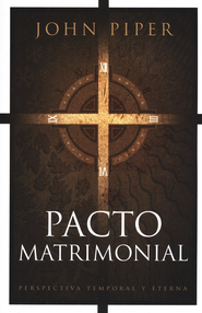 Pacto Matrimonial: Perspectiva Temporal y Eterna  (This Momentary Marriage)  -     By: John Piper