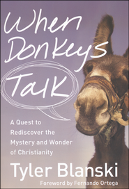 When Donkeys Talk: A Quest to Rediscover the Mystery and Wonder of Christianity  -              By: Tyler Blanski