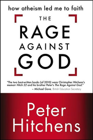 The Rage Against God: How Atheism Led Me to Faith   -              By: Peter Hitchens