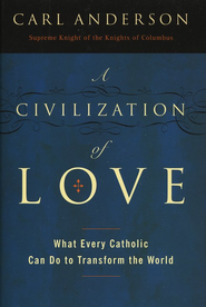 A Civilization of Love: What Every Catholic Can Do To Transform the World  -     By: Carl Anderson