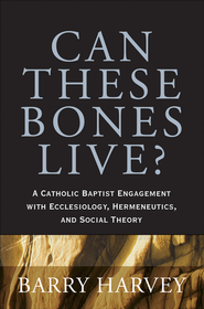 Can These Bones Live?: A Catholic Baptist Engagement with Ecclesiology, Hermeneutics, and Social Theory - eBook  -     By: Barry A. Harvey