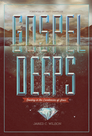 Gospel Deeps: Reveling in the Excellencies of Jesus - eBook  -     By: Jared C. Wilson, Matt Chandler