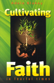 Cultivating Faith In Fearful Times   -     By: Adele Blakey