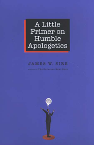 A Little Primer on Humble Apologetics  -     By: James W. Sire