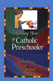 Guiding Your Catholic Preschooler  -     By: Kathy Pierce, Lori Rowland
