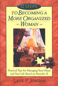 12 Steps to Becoming a More Organized Woman Practical Tips for Managing Your Home and Your Life  -     By: Lane P. Jordan