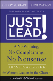 Just Lead!: A No Whining, No Complaining, No Nonsense Practical Guide for Women Leaders in the Church - eBook  -     By: Sherry Surratt, Jenni Catron