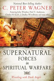 Supernatural Forces in Spiritual Warfare: Wrestling with Dark Angels - eBook  -     By: C. Peter Wagner