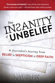 The Insanity of Unbelief: A Journalist's Journey from Belief to Skepticism to Deep Faith - eBook  -     By: Max Davis