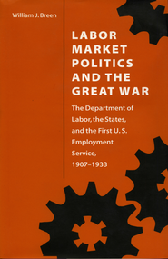 Labor Market Politics and the Great War: The Department of Labor, the States, and the First U.S. Employment Service, 1907-1933 - eBook  -     By: William J. Breen
