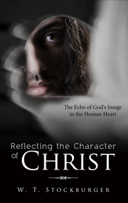 Reflecting the Character of Christ: The Echo of God's Image in the Human Heart - eBook  -     By: W.T. Stockburger