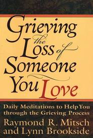 Grieving the Loss of Someone You Love: Daily Meditations to  Help You through the Grieving Process  -              By: Raymond Mitsch, Lynn Brookside