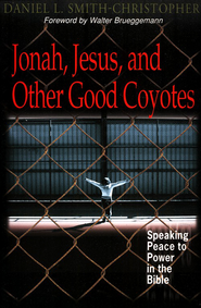 Jonah, Jesus, and Other Good Coyotes: Speaking Peace to Power in the Bible  -              By: Daniel L. Smith-Christopher