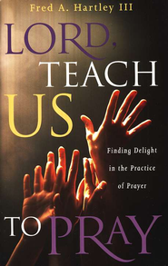 Lord, Teach Us to Pray!: Finding Delight in the Practice of Prayer  -     By: Fred Hartley