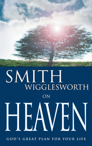 Smith Wigglesworth on Heaven: God's Great Plan for Your Life - eBook  -     By: Smith Wigglesworth