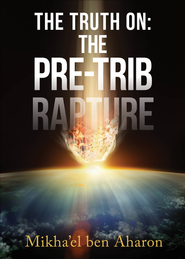 The Truth On: The Pre-Trib Rapture - eBook  -     By: Mikha'el ben Aharon
