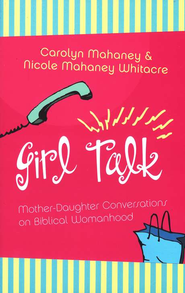 Girl Talk: Mother-Daughter Conversations on Biblical Womanhood  -     By: Carolyn Mahaney, Nicole Whitacre